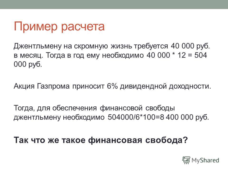 Пример расчета Джентльмену на скромную жизнь требуется 40 000 руб. в месяц. Тогда в год ему необходимо 40 000 * 12 = 504 000 руб. Акция Газпрома приносит 6% дивидендной доходности. Тогда, для обеспечения финансовой свободы джентльмену необходимо 5040