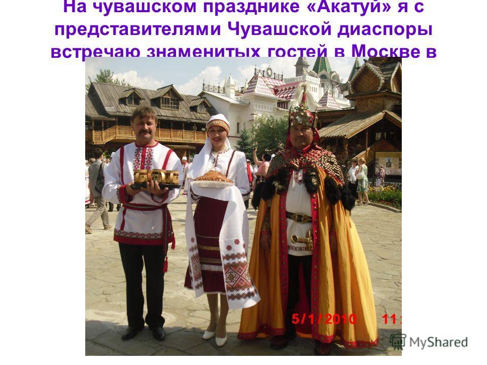 На чувашском празднике «Акатуй» я с представителями Чувашской диаспоры встречаю знаменитых гостей в Москве в Измайловском парке.