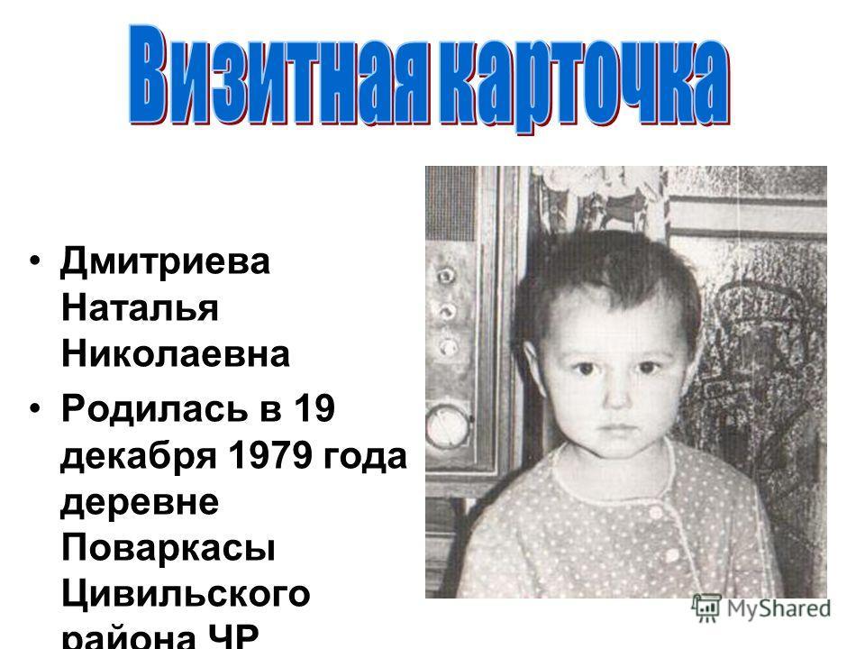 Дмитриева Наталья Николаевна Родилась в 19 декабря 1979 года деревне Поваркасы Цивильского района ЧР