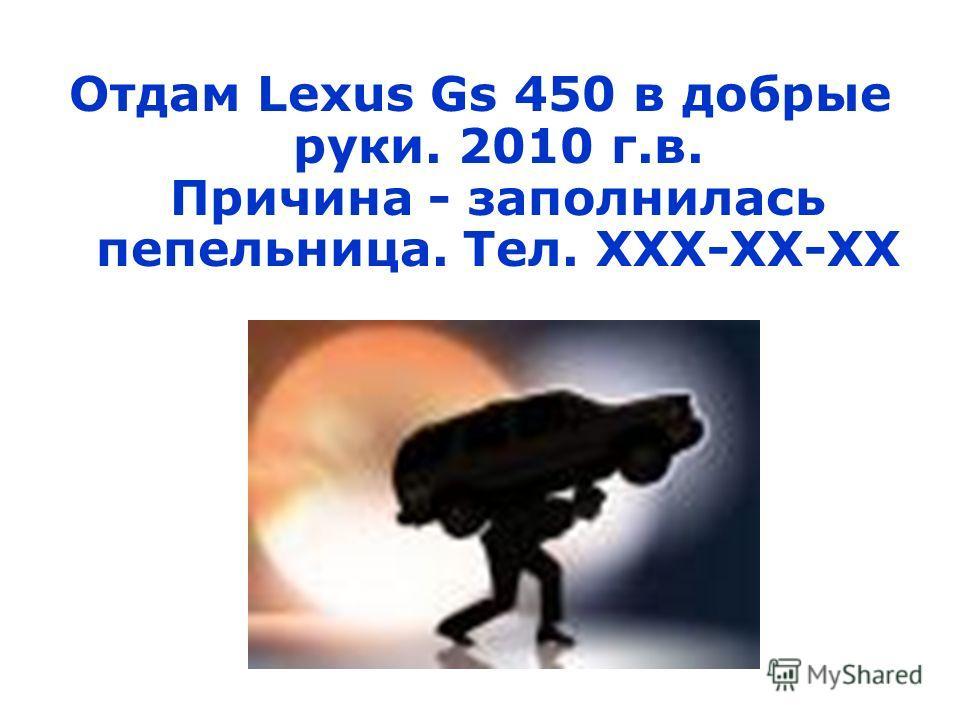 Отдам Lexus Gs 450 в добрые руки. 2010 г.в. Причина - заполнилась пепельница. Тел. ХХХ-ХХ-ХХ