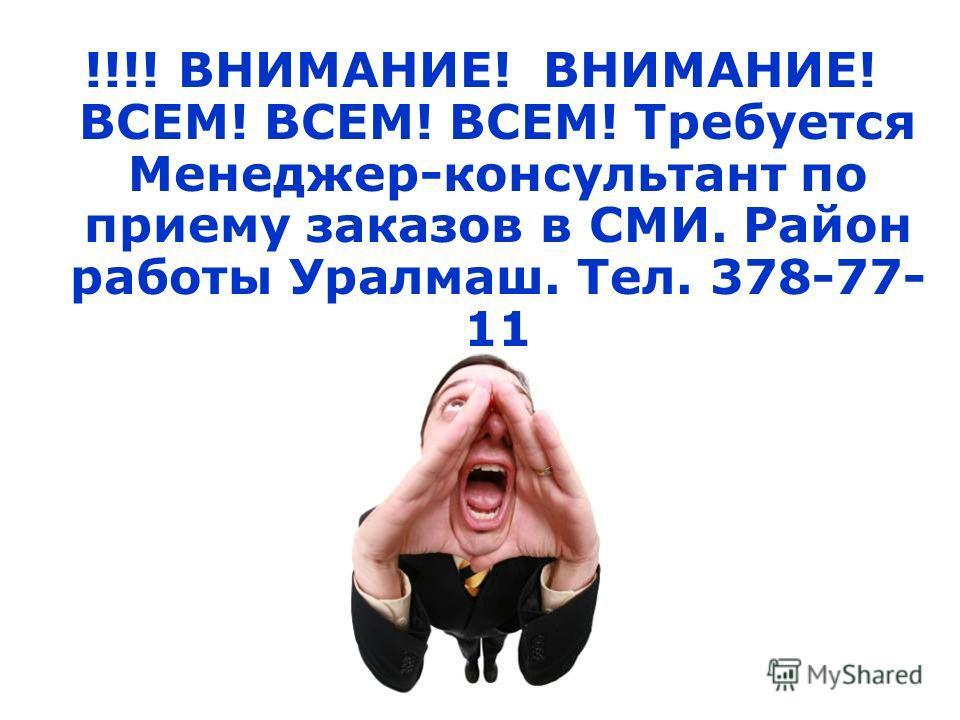 !!!! ВНИМАНИЕ! ВНИМАНИЕ! ВСЕМ! ВСЕМ! ВСЕМ! Требуется Менеджер-консультант по приему заказов в СМИ. Район работы Уралмаш. Тел. 378-77- 11