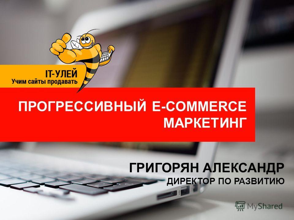 ПРОГРЕССИВНЫЙ E-COMMERCE МАРКЕТИНГ ГРИГОРЯН АЛЕКСАНДР ДИРЕКТОР ПО РАЗВИТИЮ