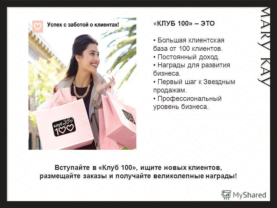 «КЛУБ 100» – ЭТО Большая клиентская база от 100 клиентов. Постоянный доход. Награды для развития бизнеса. Первый шаг к Звездным продажам. Профессиональный уровень бизнеса. Вступайте в «Клуб 100», ищите новых клиентов, размещайте заказы и получайте ве