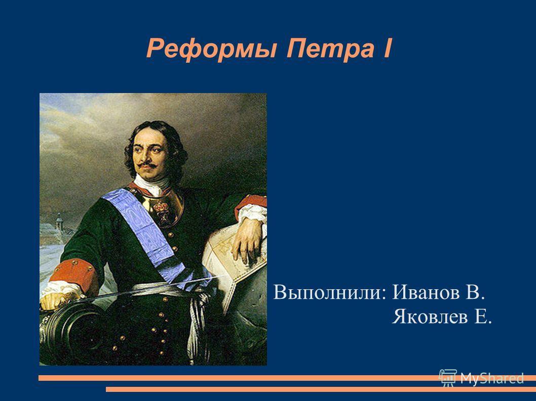 Реформы Петра I Выполнили: Иванов В. Яковлев Е.