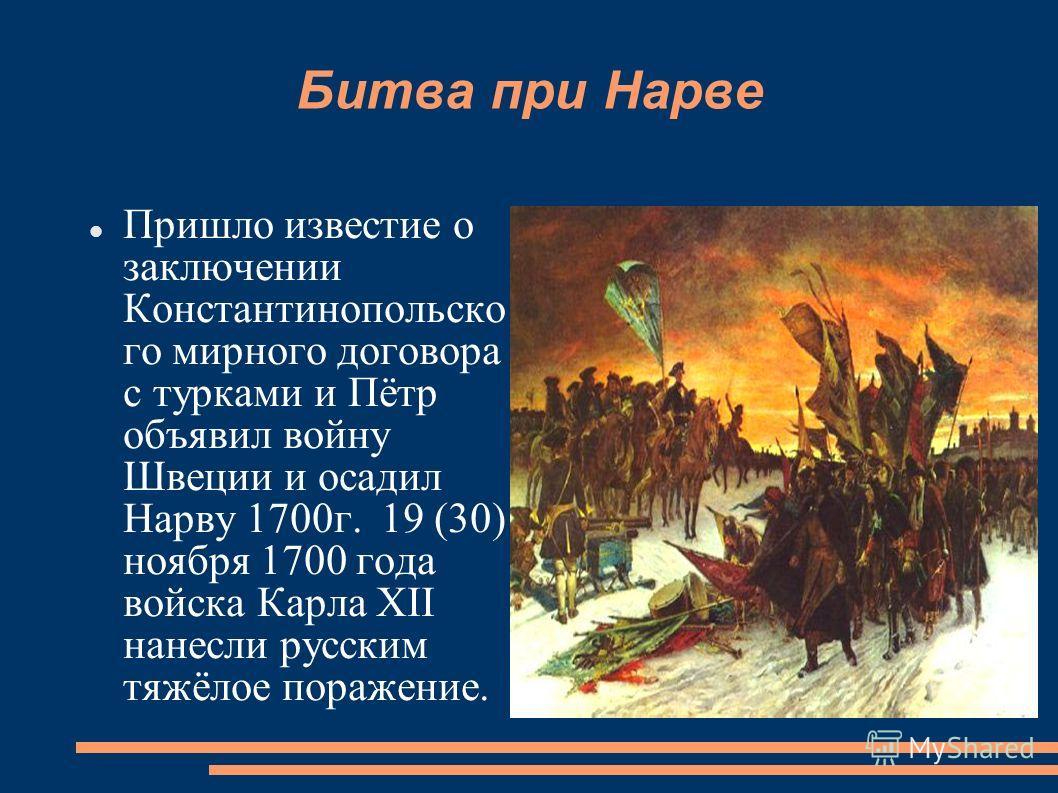 Битва при Нарве Пришло известие о заключении Константинопольско го мирного договора с турками и Пётр объявил войну Швеции и осадил Нарву 1700 г. 19 (30) ноября 1700 года войска Карла XII нанесли русским тяжёлое поражение.