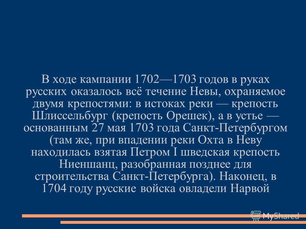 В ходе кампании 17021703 годов в руках русских оказалось всё течение Невы, охраняемое двумя крепостями: в истоках реки крепость Шлиссельбург (крепость Орешек), а в устье основанным 27 мая 1703 года Санкт-Петербургом (там же, при впадении реки Охта в