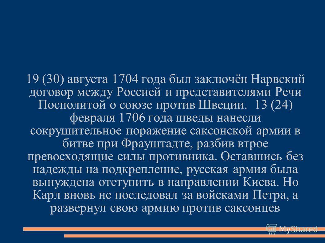19 (30) августа 1704 года был заключён Нарвский договор между Россией и представителями Речи Посполитой о союзе против Швеции. 13 (24) февраля 1706 года шведы нанесли сокрушительное поражение саксонской армии в битве при Фрауштадте, разбив втрое прев