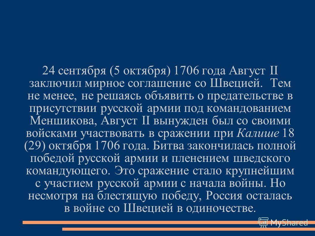 24 сентября (5 октября) 1706 года Август II заключил мирное соглашение со Швецией. Тем не менее, не решаясь объявить о предательстве в присутствии русской армии под командованием Меншикова, Август II вынужден был со своими войсками участвовать в сраж