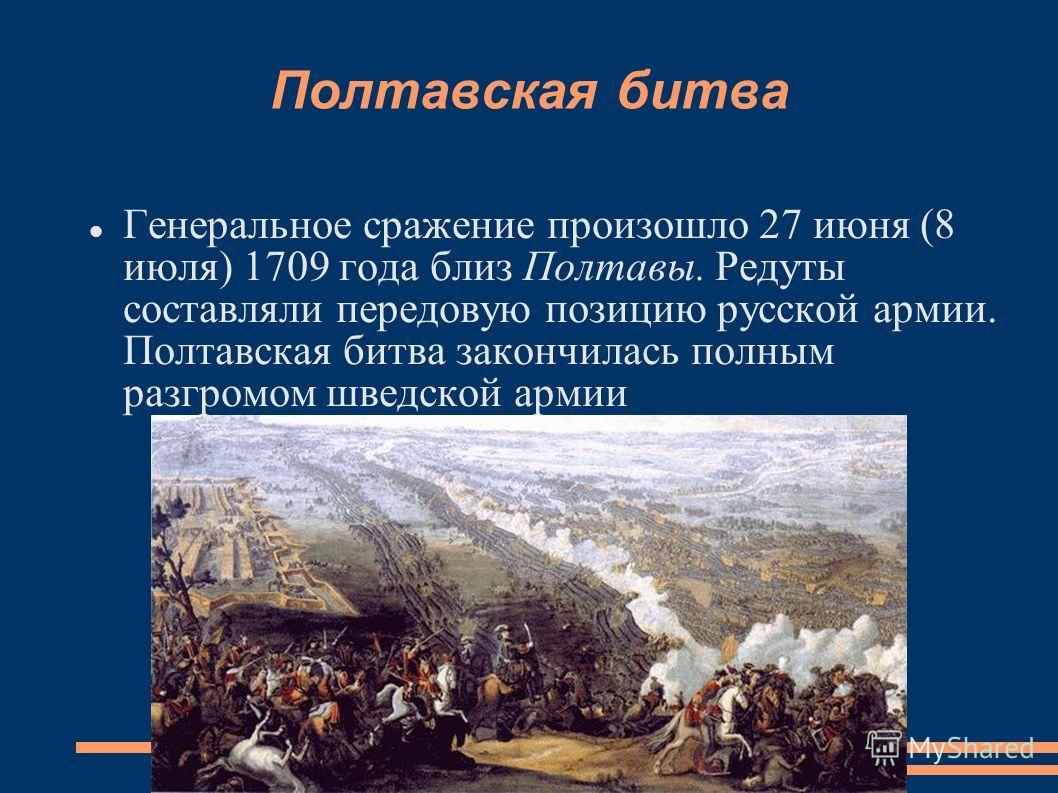 Полтавская битва Генеральное сражение произошло 27 июня (8 июля) 1709 года близ Полтавы. Редуты составляли передовую позицию русской армии. Полтавская битва закончилась полным разгромом шведской армии