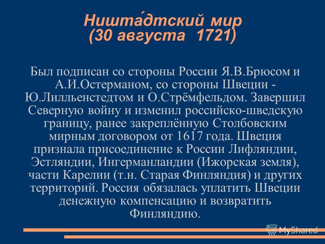 Ништа́детский мир (30 августа 1721) Был подписан со стороны России Я.В.Брюсом и А.И.Остерманом, со стороны Швеции - Ю.Лилльенстедтом и О.Стрёмфельдом. Завершил Северную войну и изменил российско-шведскую границу, ранее закреплённую Столбовским мирным