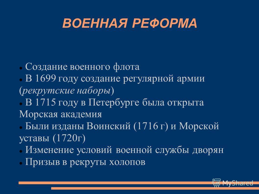 ВОЕННАЯ РЕФОРМА Создание военного флота В 1699 году создание регулярной армии (рекрутские наборы) В 1715 году в Петербурге была открыта Морская академия Были изданы Воинский (1716 г) и Морской уставы (1720 г) Изменение условий военной службы дворян П