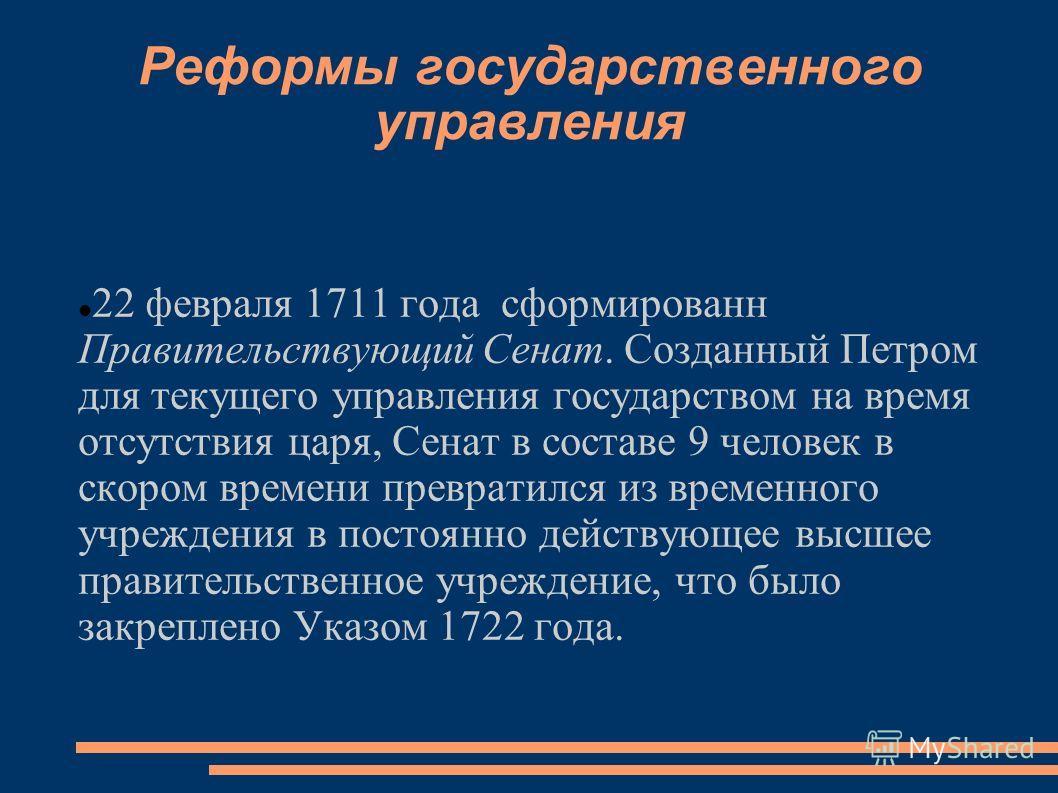 Реформы государственного управления 22 февраля 1711 года сформирован Правительствующий Сенат. Созданный Петром для текущего управления государством на время отсутствия царя, Сенат в составе 9 человек в скором времени превратился из временного учрежде