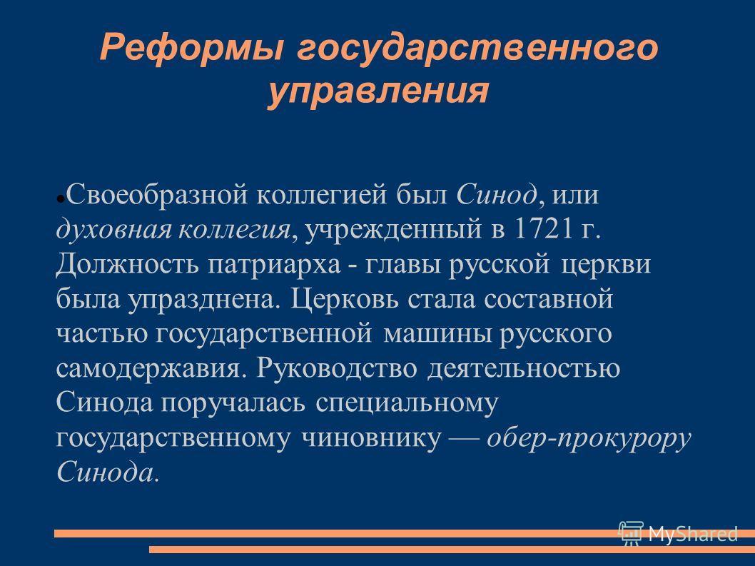 Реформы государственного управления Своеобразной коллегией был Синод, или духовная коллегия, учрежденный в 1721 г. Должность патриарха - главы русской церкви была упразднена. Церковь стала составной частью государственной машины русского самодержавия