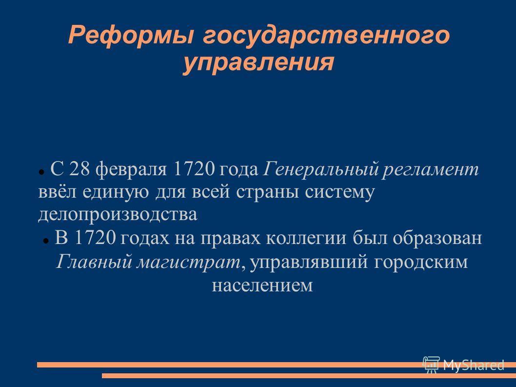 Реформы государственного управления С 28 февраля 1720 года Генеральный регламент ввёл единую для всей страны систему делопроизводства В 1720 годах на правах коллегии был образован Главный магистрат, управлявший городским населением