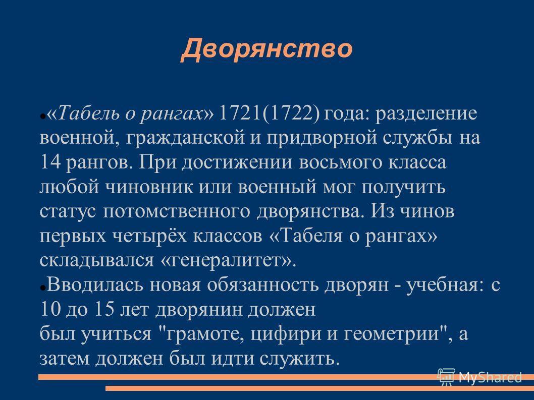 Дворянство «Табель о рангах» 1721(1722) года: разделение военной, гражданской и придворной службы на 14 рангов. При достижении восьмого класса любой чиновник или военный мог получить статус потомственного дворянства. Из чинов первых четырёх классов «