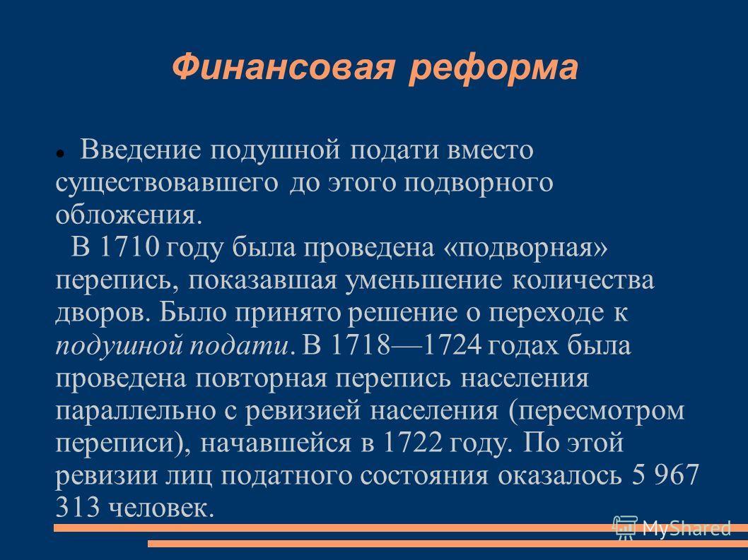 Финансовая реформа Введение подушной подати вместо существовавшего до этого подворного обложения. В 1710 году была проведена «подворная» перепись, показавшая уменьшение количества дворов. Было принято решение о переходе к подушной подати. В 17181724