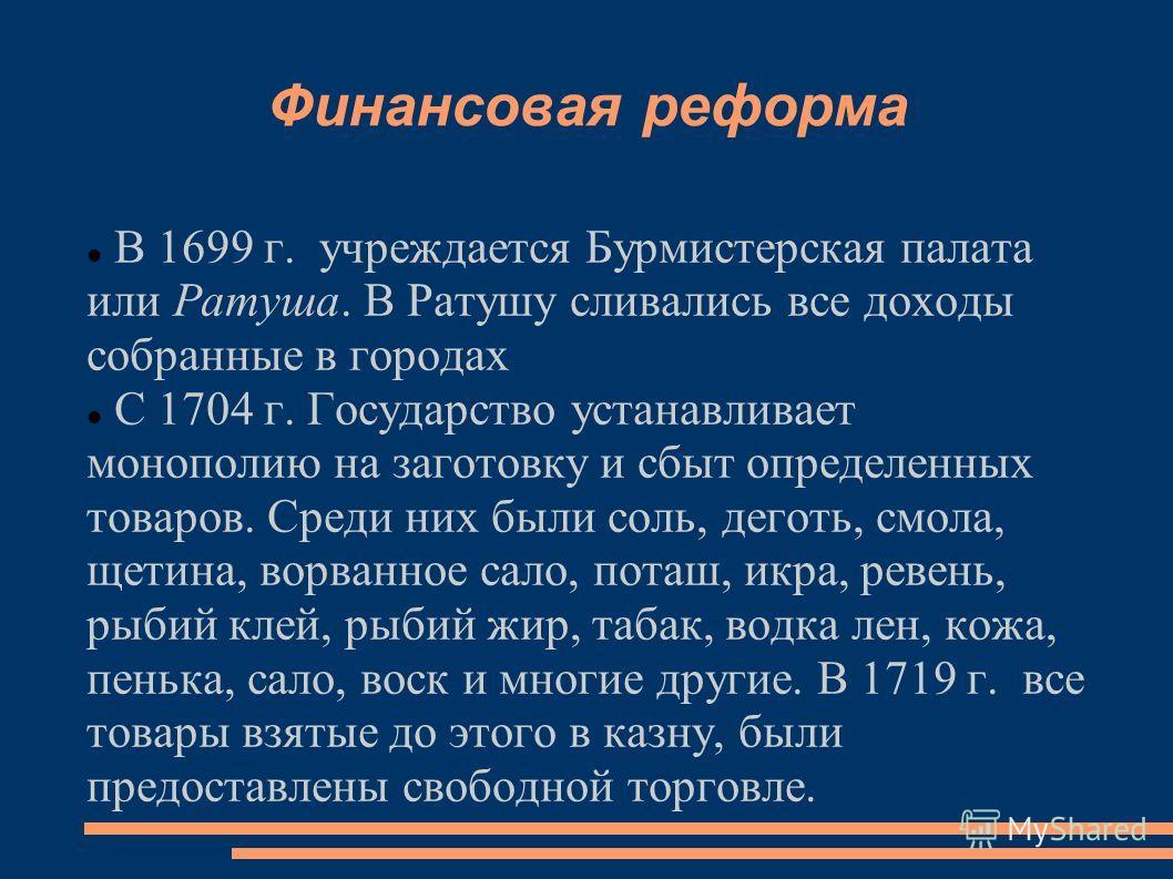 Финансовая реформа В 1699 г. учреждается Бурмистерская палата или Ратуша. В Ратушу сливались все доходы собранные в городах С 1704 г. Государство устанавливает монополию на заготовку и сбыт определенных товаров. Среди них были соль, деготь, смола, ще