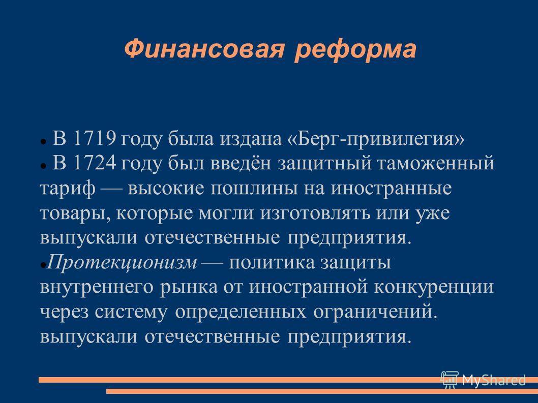 Финансовая реформа В 1719 году была издана «Берг-привилегия» В 1724 году был введён защитный таможенный тариф высокие пошлины на иностранные товары, которые могли изготовлять или уже выпускали отечественные предприятия. Протекционизм политика защиты