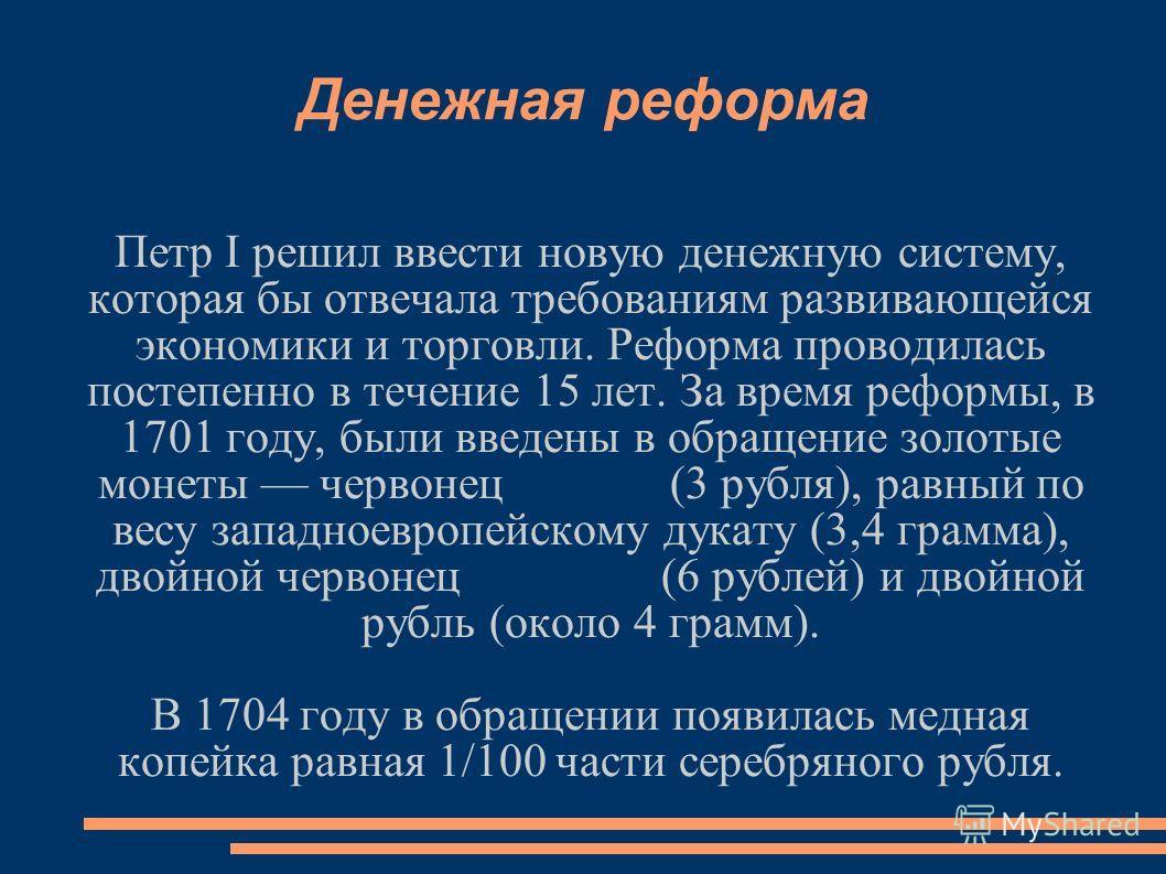Денежная реформа Петр I решил ввести новую денежную систему, которая бы отвечала требованиям развивающейся экономики и торговли. Реформа проводилась постепенно в течение 15 лет. За время реформы, в 1701 году, были введены в обращение золотые монеты ч