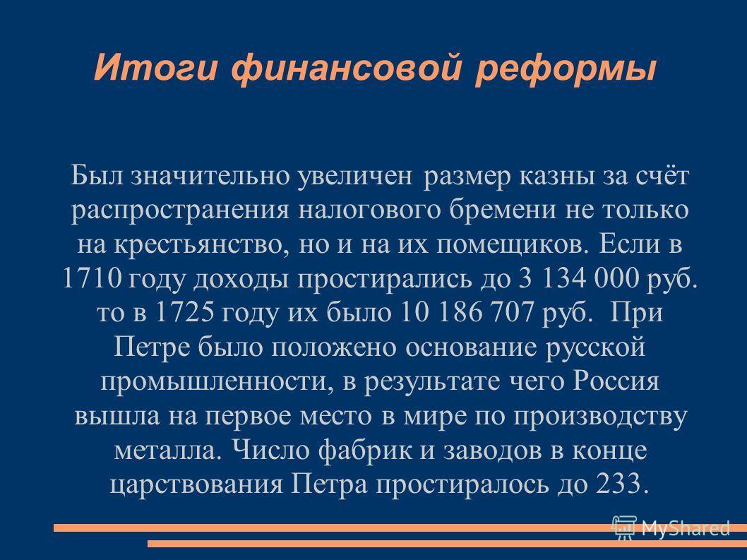 Итоги финансовой реформы Был значительно увеличен размер казны за счёт распространения налогового бремени не только на крестьянство, но и на их помещиков. Если в 1710 году доходы простирались до 3 134 000 руб. то в 1725 году их было 10 186 707 руб. П