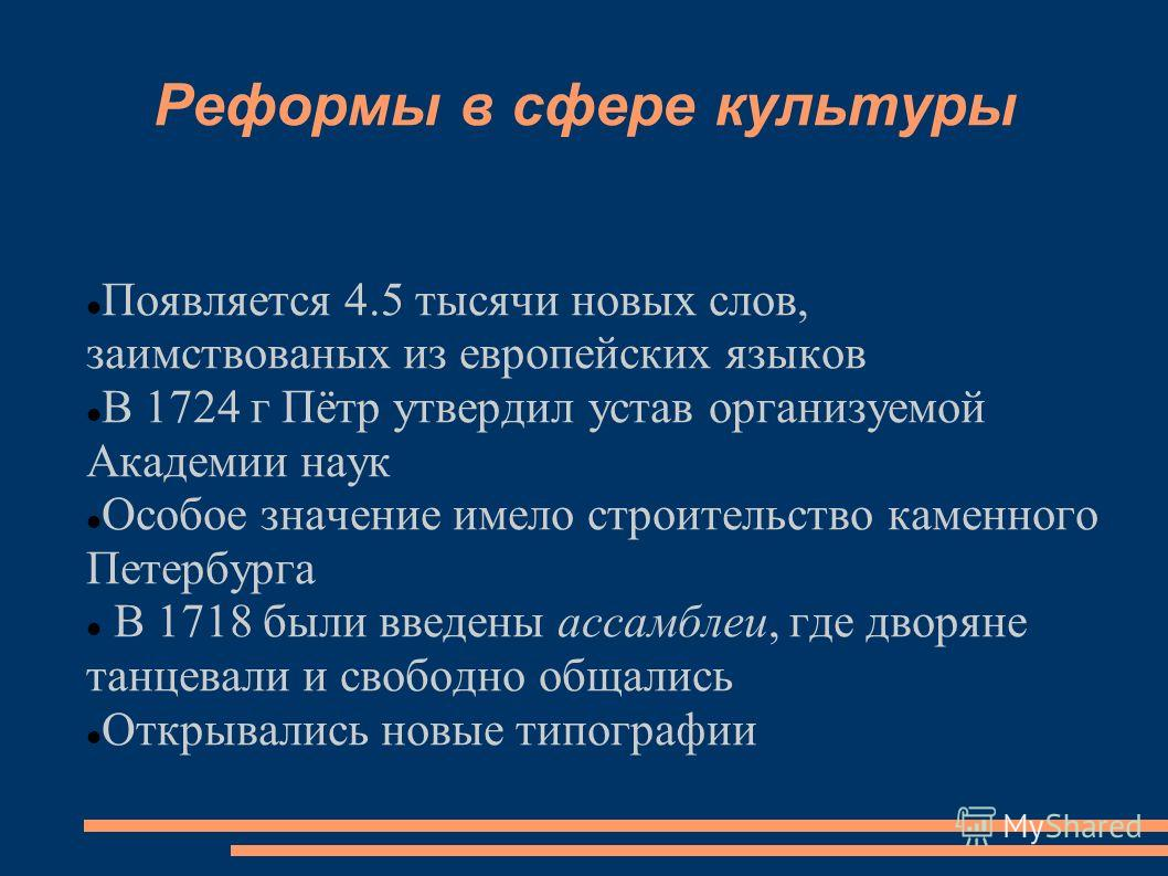 Реформы в сфере культуры Появляется 4.5 тысячи новых слов, заимствованых из европейских языков В 1724 г Пётр утвердил устав организуемой Академии наук Особое значение имело строительство каменного Петербурга В 1718 были введены ассамблеи, где дворяне