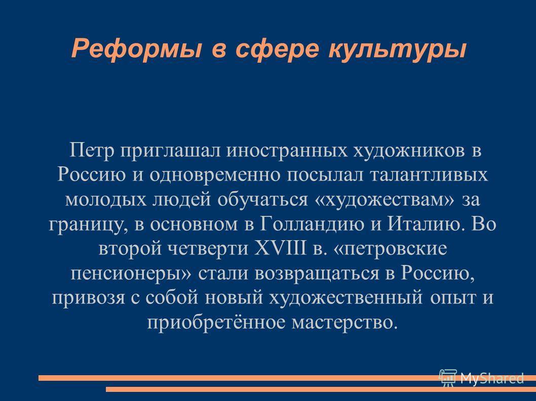 Реформы в сфере культуры Петр приглашал иностранных художников в Россию и одновременно посылал талантливых молодых людей обучаться «художествам» за границу, в основном в Голландию и Италию. Во второй четверти XVIII в. «петровские пенсионеры» стали во