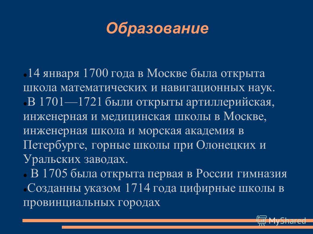 Образование 14 января 1700 года в Москве была открыта школа математических и навигационных наук. В 17011721 были открыты артиллерийская, инженерная и медицинская школы в Москве, инженерная школа и морская академия в Петербурге, горные школы при Олоне