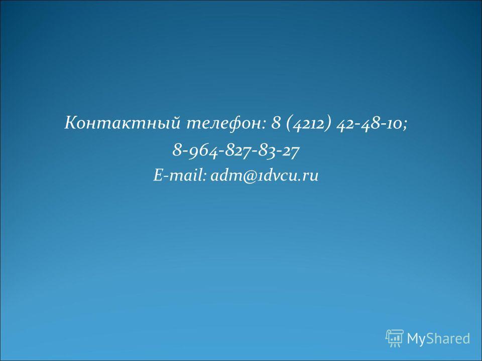 Контактный телефон: 8 (4212) 42-48-10; 8-964-827-83-27 E-mail: adm@1dvcu.ru
