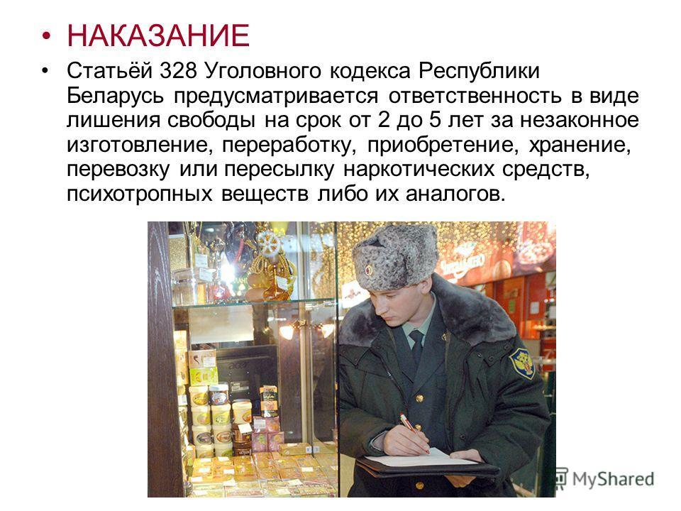 НАКАЗАНИЕ Статьёй 328 Уголовного кодекса Республики Беларусь предусматривается ответственность в виде лишения свободы на срок от 2 до 5 лет за незаконное изготовление, переработку, приобретение, хранение, перевозку или пересылку наркотических средств