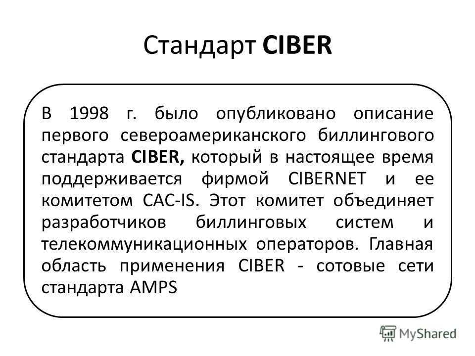 Стандарт CIBER В 1998 г. было опубликовано описание первого североамериканского биллингового стандарта CIBER, который в настоящее время поддерживается фирмой CIBERNET и ее комитетом CAC-IS. Этот комитет объединяет разработчиков биллинговых систем и т