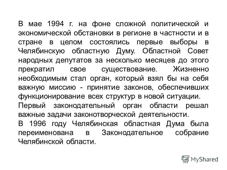 В мае 1994 г. на фоне сложной политической и экономической обстановки в регионе в частности и в стране в целом состоялись первые выборы в Челябинскую областную Думу. Областной Совет народных депутатов за несколько месяцев до этого прекратил свое суще