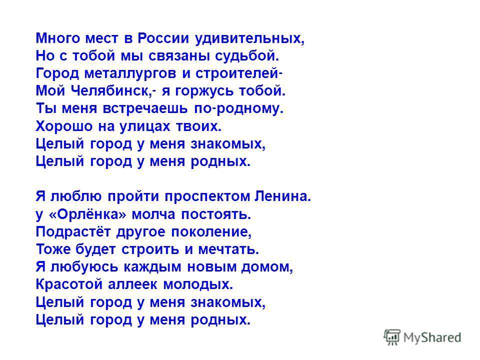 Много мест в России удивительных, Но с тобой мы связаны судьбой. Город металлургов и строителей - Мой Челябинск,- я горжусь тобой. Ты меня встречаешь по - родному. Хорошо на улицах твоих. Целый город у меня знакомых, Целый город у меня родных. Я любл