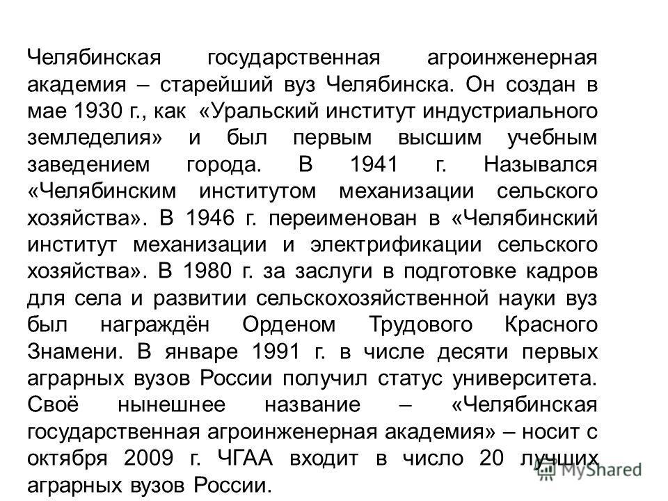 Челябинская государственная агроинженерная академия – старейший вуз Челябинска. Он создан в мае 1930 г., как «Уральский институт индустриального земледелия» и был первым высшим учебным заведением города. В 1941 г. Назывался «Челябинским институтом ме