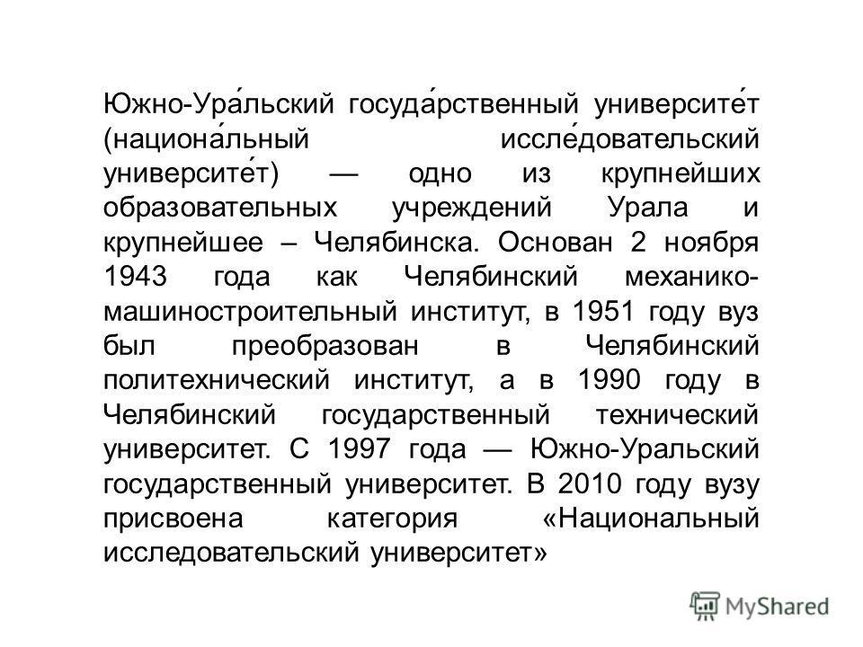 Южно-Ура́льский госуда́рственный университет́т (национа́льный если́довательский университет́т) одно из крупнейших образовательных учреждений Урала и крупнейшее – Челябинска. Основан 2 ноября 1943 года как Челябинский механико- машиностроительный инст