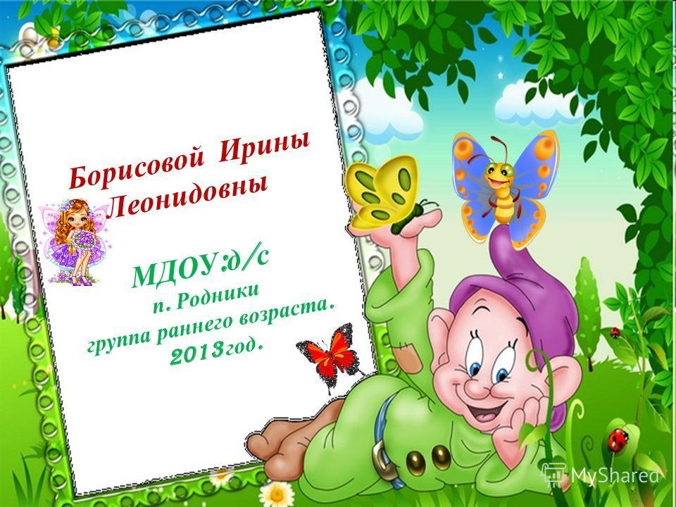 Борисовой Ирины Леонидовны МДОУ : д / с п. Родники группа раннего возраста. 2013 год.