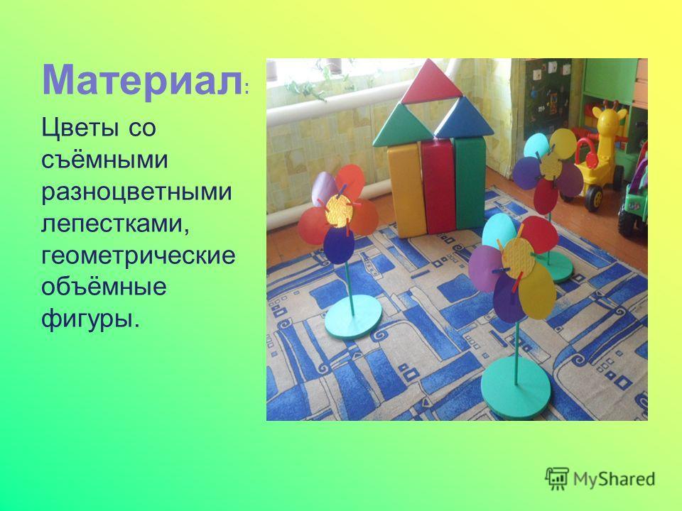 Материал : Цветы со съёмными разноцветными лепестками, геометрические объёмные фигуры.