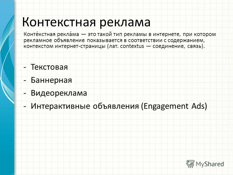 Контекостная реклама -Текстовая -Баннерная -Видеореклама -Интерактивные объявления (Engagement Ads) Конте́костная рекла́ма это такой тип рекламы в интернете, при котором рекламное объявление показывается в соответствии с содержанием, контекстом интер