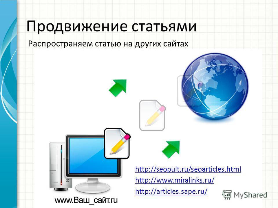 Продвижение статьями Распространяем статью на других сайтах http://seopult.ru/seoarticles.html http://www.miralinks.ru/ http://articles.sape.ru/