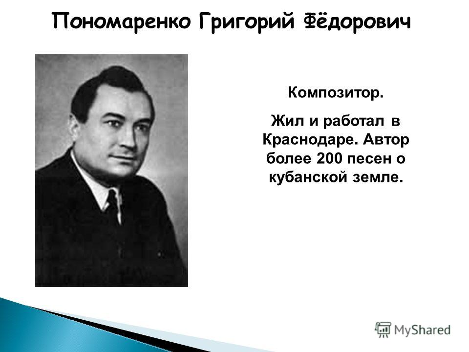 Пономаренко Григорий Фёдорович Композитор. Жил и работал в Краснодаре. Автор более 200 песен о кубанской земле.