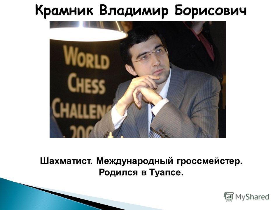 Крамник Владимир Борисович Шахматист. Международный гроссмейстер. Родился в Туапсе.