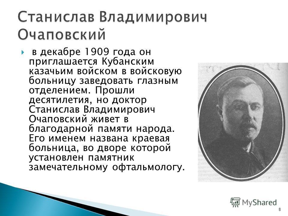 в декабре 1909 года он приглашается Кубанским казачьим войском в войсковую больницу заведовать глазным отделением. Прошли десятилетия, но доктор Станислав Владимирович Очаповский живет в благодарной памяти народа. Его именем названа краевая больница,