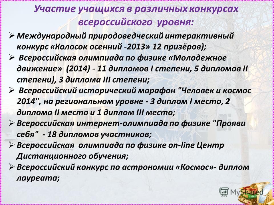 Участие учащихся в различных конкурсах всероссийского уровня: Международный природоведческий интерактивный конкурс «Колосок осенний -2013» 12 призёров); Всероссийская олимпиада по физике «Молодежное движение» (2014) - 11 дипломов I степени, 5 дипломо