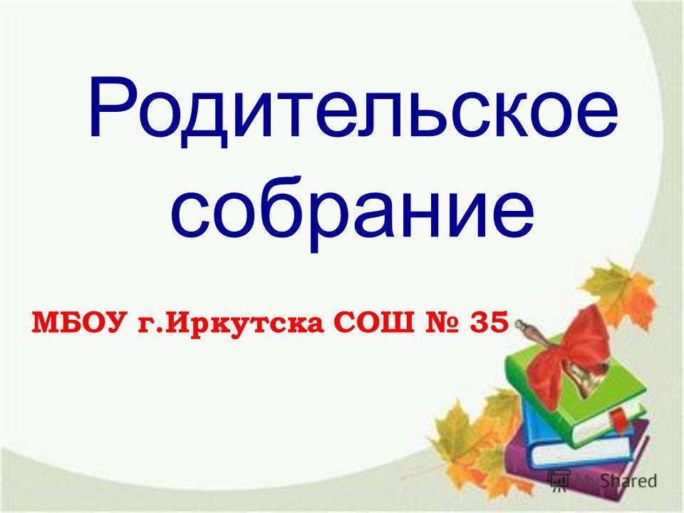Родительское собраниме МБОУ г.Иркутска СОШ 35