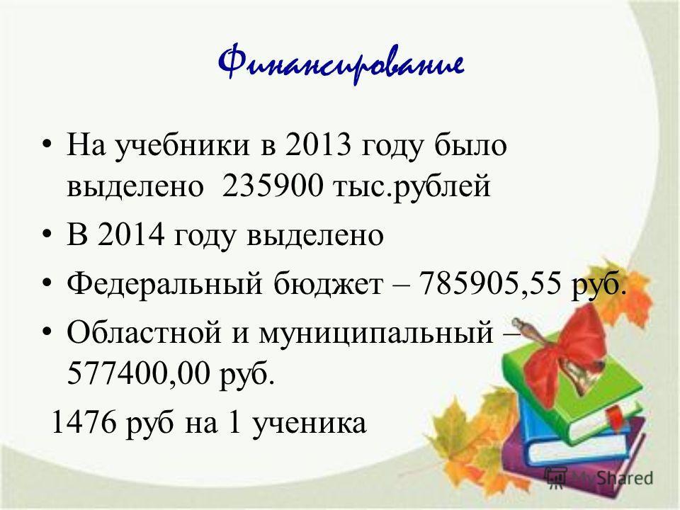 Финансированиме На учебники в 2013 году было выделено 235900 тыс.рублей В 2014 году выделено Федеральный бюджет – 785905,55 руб. Областной и муниципальный – 577400,00 руб. 1476 руб на 1 ученика