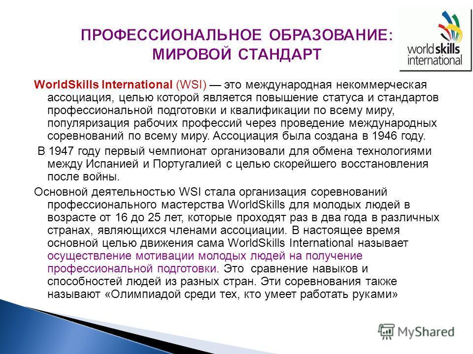 WorldSkills International (WSI) это международная некоммерческая ассоциация, целью которой является повышение статуса и стандартов профессиональной подготовки и квалификации по всему миру, популяризация рабочих профессий через проведение международны