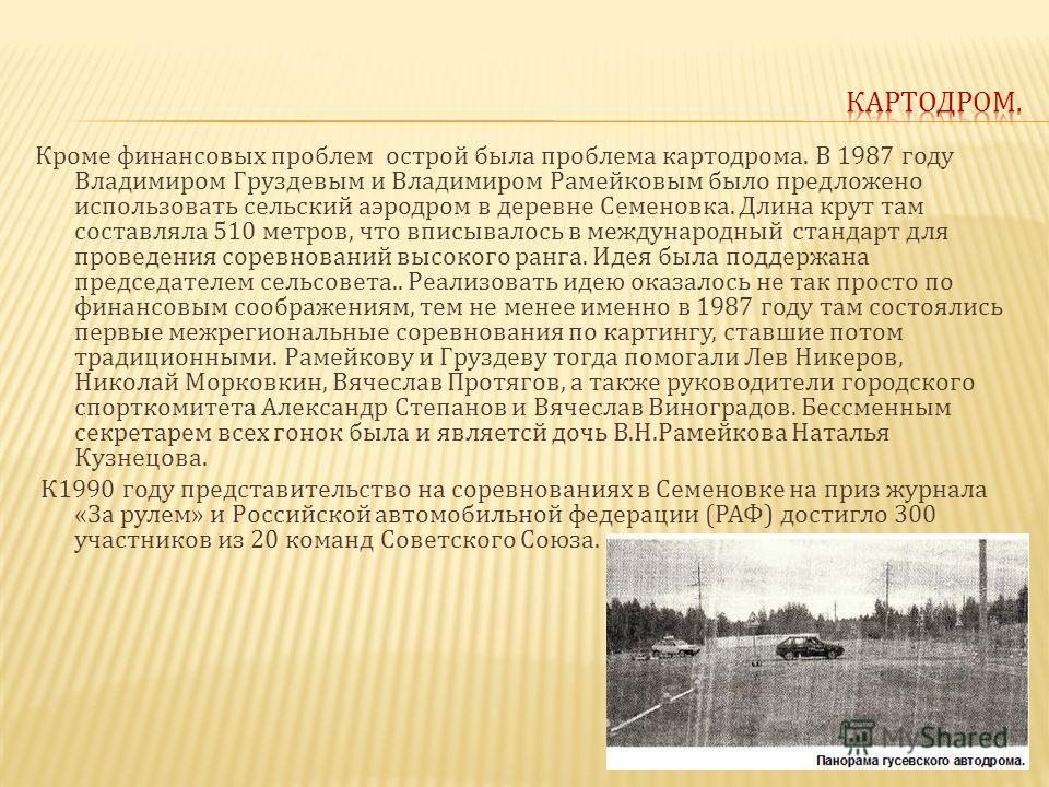 Кроме финансовых проблем острой была проблема картодрома. В 1987 году Владимиром Груздевым и Владимиром Рамейковым было предложено использовать сельский аэродром в деревне Семеновка. Длина крут там составляла 510 метров, что вписывалось в международн