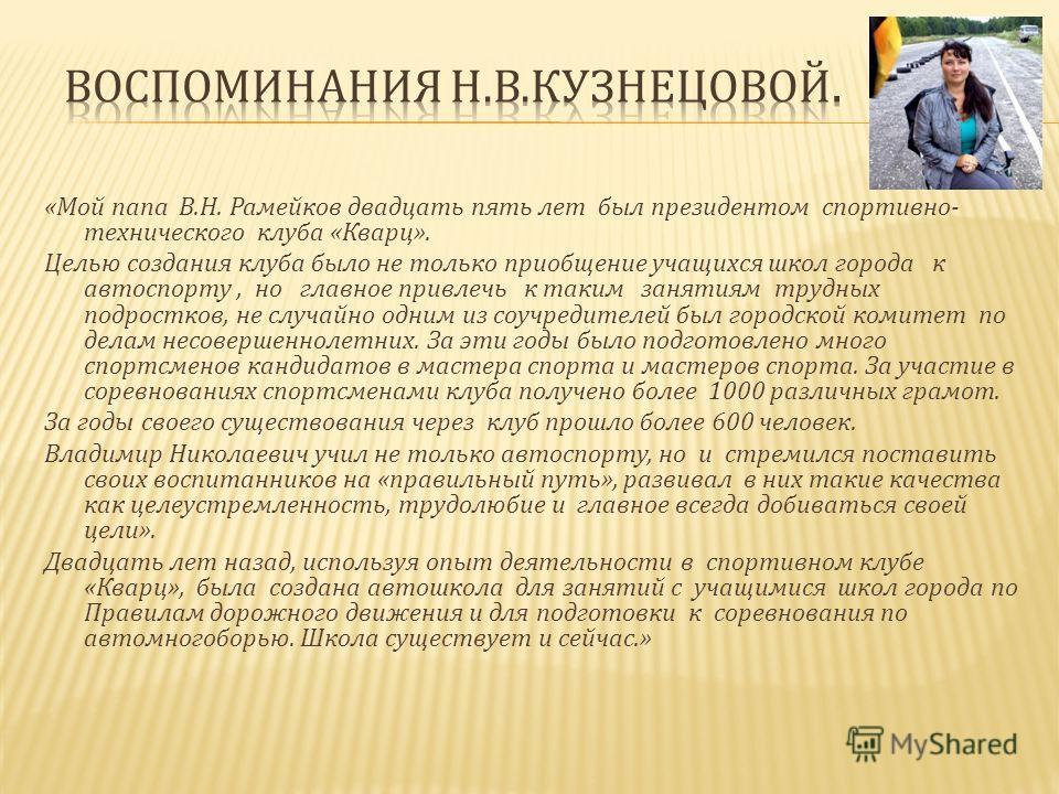 « Мой папа В. Н. Рамейков двадцать пять лет был президентом спортивно - технического клуба « Кварц ». Целью создания клуба было не только приобщение учащихся школ города к автоспорту, но главное привлечь к таким занятиям трудных подростков, не случай