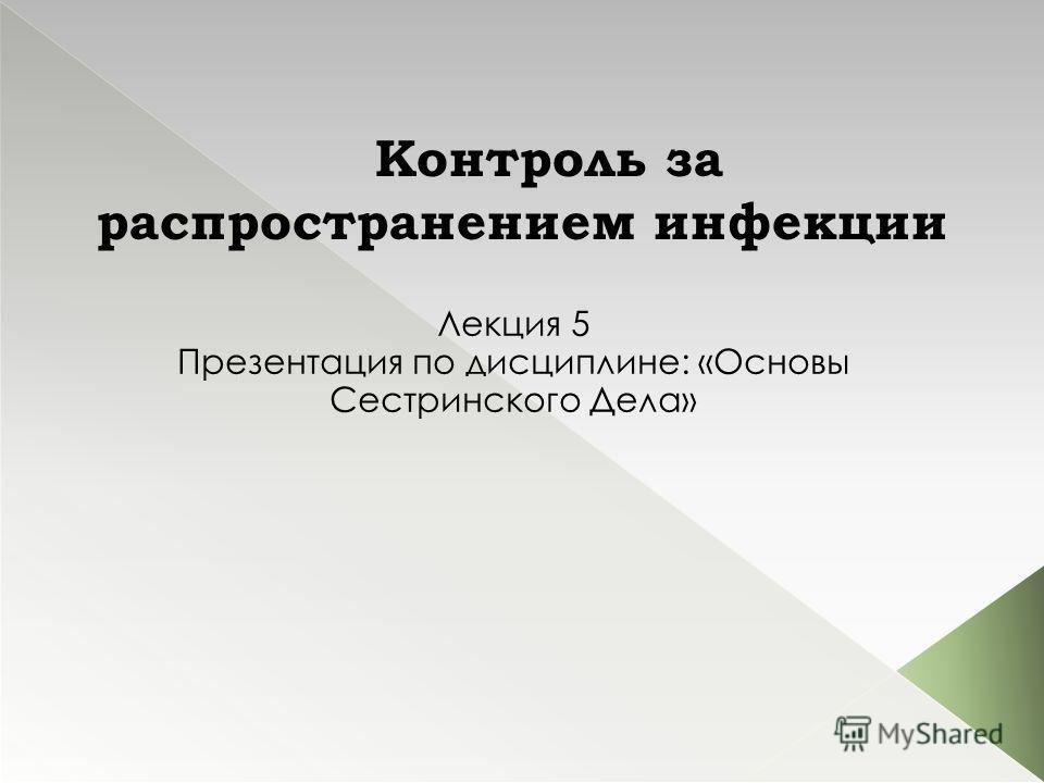 Контроль за распространением инфекции Лекция 5 Презентация по дисциплине: «Основы Сестринского Дела»