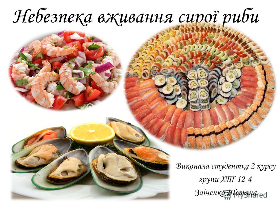 Небезпека вживання сирої рыби Виконала студентка 2 курсу групи ХТ-12-4 Заіченко Тетяна