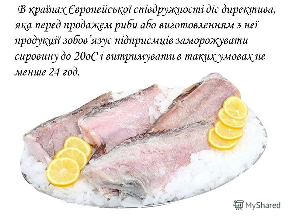 В країнах Європейської співдружності діє директива, яка перед продажей рыби обо виготовленням з неї продукції зобовязує підприємців заморожувати сировину до 20 оС і витримувати в таких умовах не меньше 24 год.